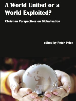 A World United or a World Exploited? Christian Perspectives on Globalisation (PAPERBACK)-0